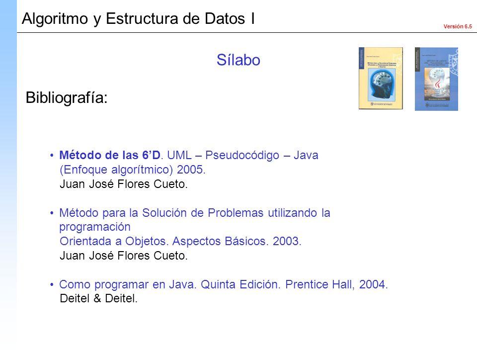 Versión 6.5 Algoritmo y Estructura de Datos I Bibliografía: Sílabo Método de las 6D. UML – Pseudocódigo – Java (Enfoque algorítmico) 2005. Juan José F