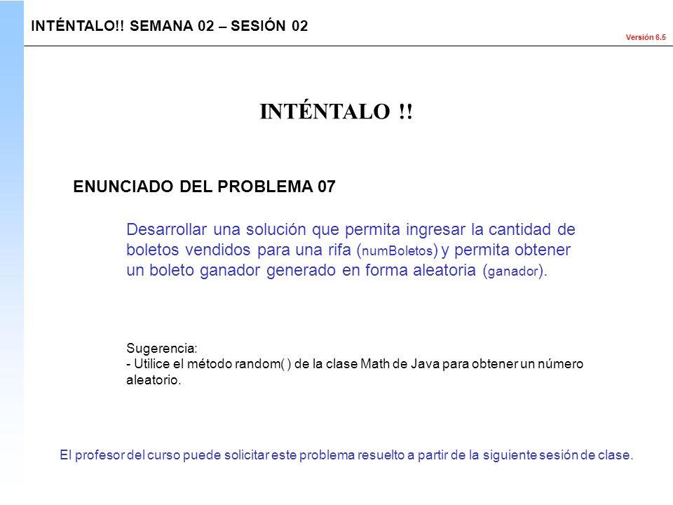 Versión 6.5 El profesor del curso puede solicitar este problema resuelto a partir de la siguiente sesión de clase. INTÉNTALO!! SEMANA 02 – SESIÓN 02 D