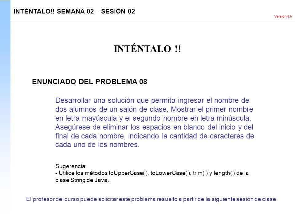 Versión 6.5 El profesor del curso puede solicitar este problema resuelto a partir de la siguiente sesión de clase. INTÉNTALO !! INTÉNTALO!! SEMANA 02