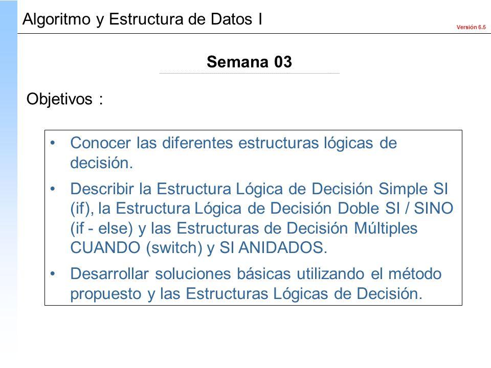 Versión 6.5 Algoritmo y Estructura de Datos I Objetivos : Conocer las diferentes estructuras lógicas de decisión. Describir la Estructura Lógica de De