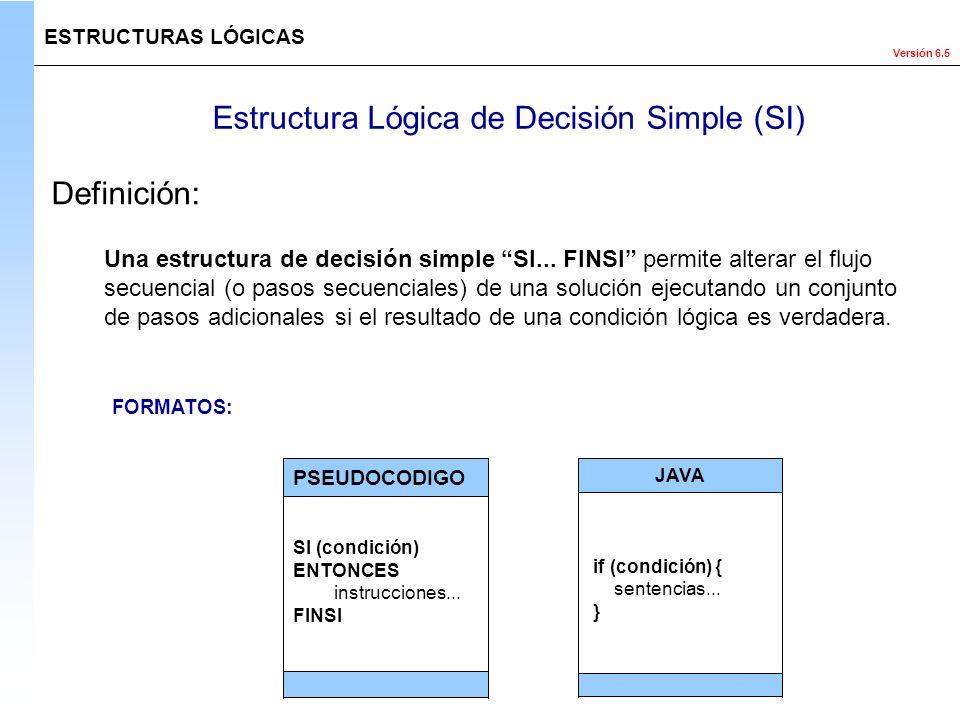 Versión 6.5 Estructura Lógica de Decisión Simple (SI) ESTRUCTURAS LÓGICAS Una estructura de decisión simple SI... FINSI permite alterar el flujo secue