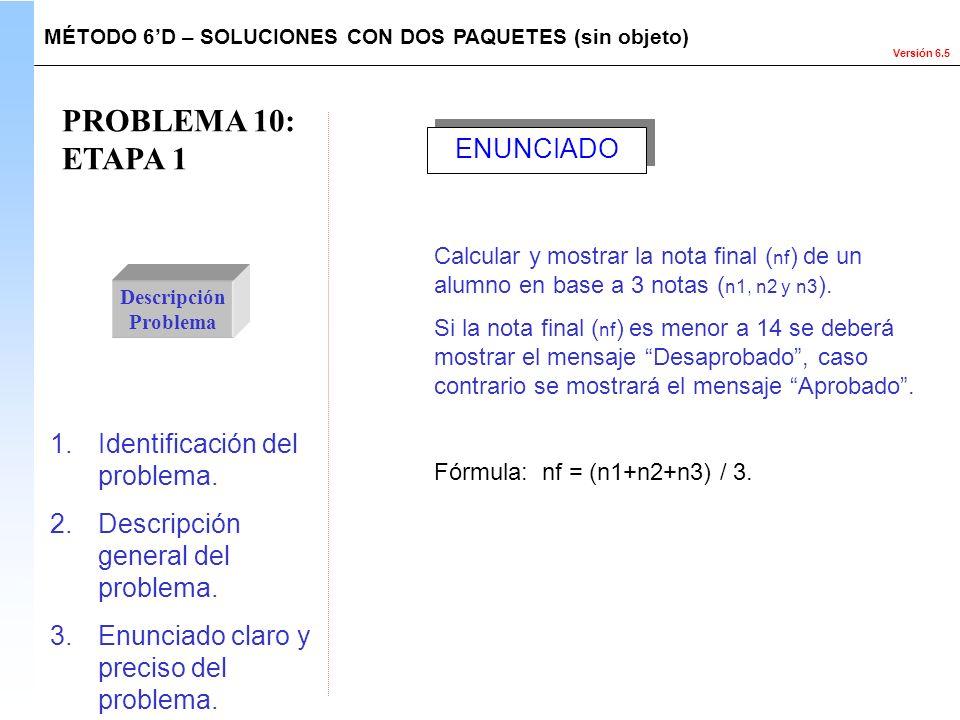 Versión 6.5 PROBLEMA 10: ETAPA 1 Descripción Problema Calcular y mostrar la nota final ( nf ) de un alumno en base a 3 notas ( n1, n2 y n3 ). Si la no