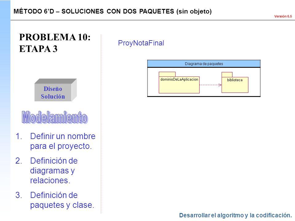 Versión 6.5 PROBLEMA 10: ETAPA 3 Diseño Solución MÉTODO 6D – SOLUCIONES CON DOS PAQUETES (sin objeto) Diagrama de paquetes ProyNotaFinal Desarrollar e