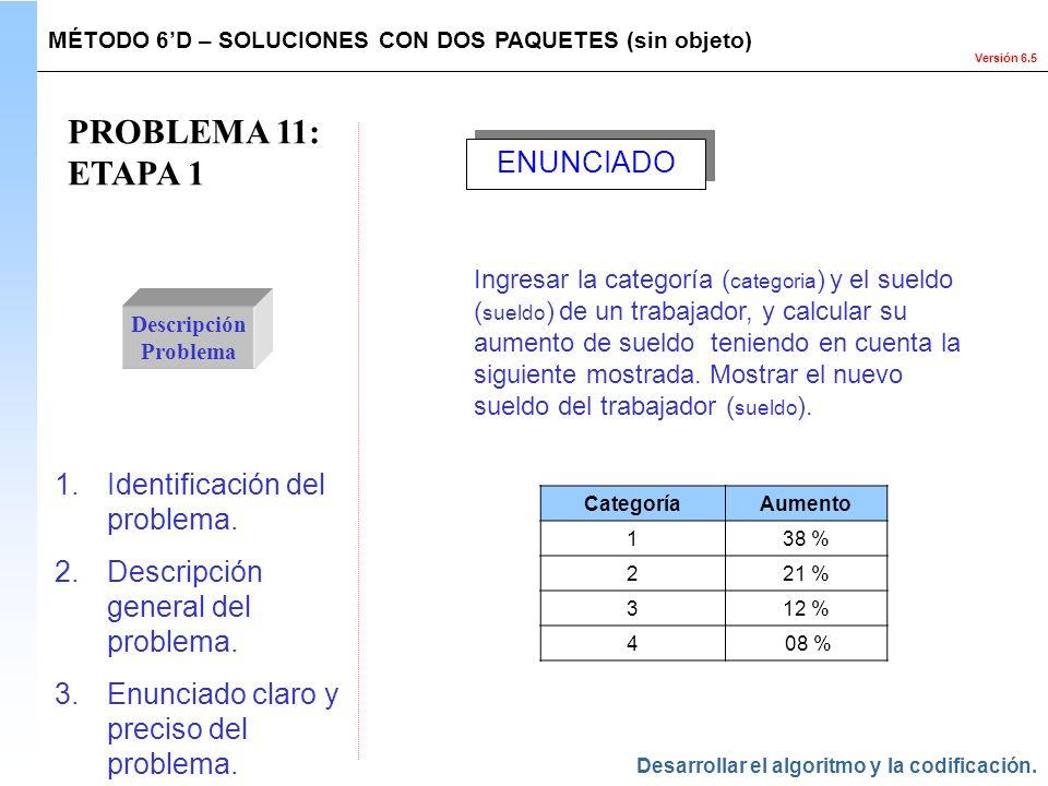 Versión 6.5 PROBLEMA 11: ETAPA 1 Descripción Problema 1.Identificación del problema. 2.Descripción general del problema. 3.Enunciado claro y preciso d