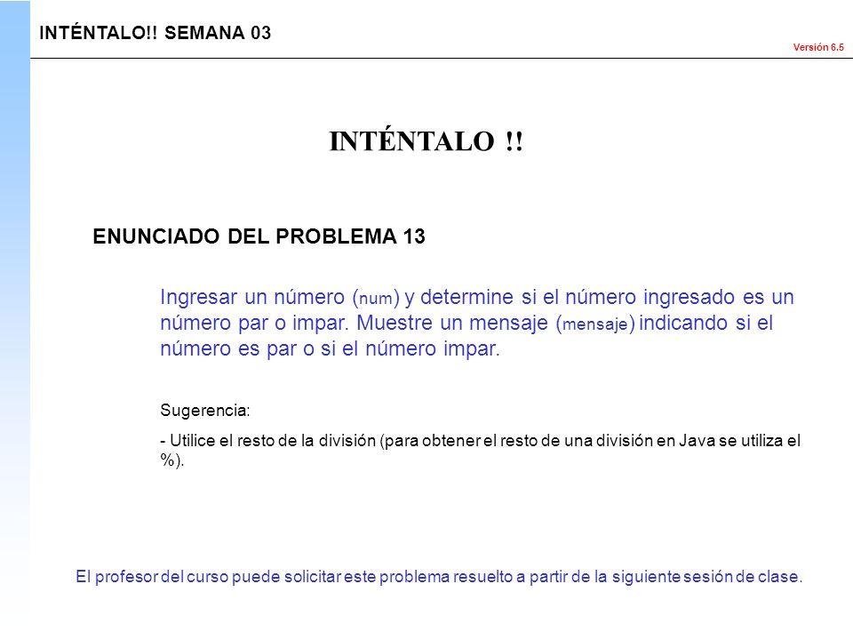 Versión 6.5 El profesor del curso puede solicitar este problema resuelto a partir de la siguiente sesión de clase. INTÉNTALO !! INTÉNTALO!! SEMANA 03