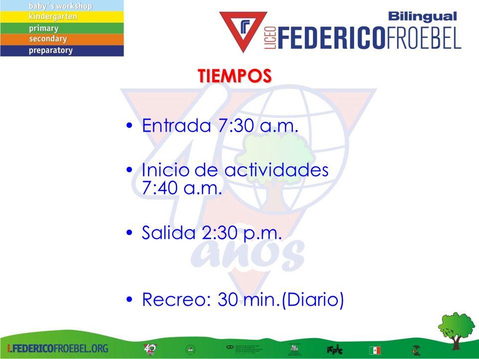 TIEMPOS Entrada 7:30 a.m. Inicio de actividades 7:40 a.m. Salida 2:30 p.m. Recreo: 30 min.(Diario)