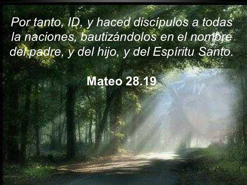 Por tanto, ID, y haced discípulos a todas la naciones, bautizándolos en el nombre del padre, y del hijo, y del Espíritu Santo. Mateo 28.19
