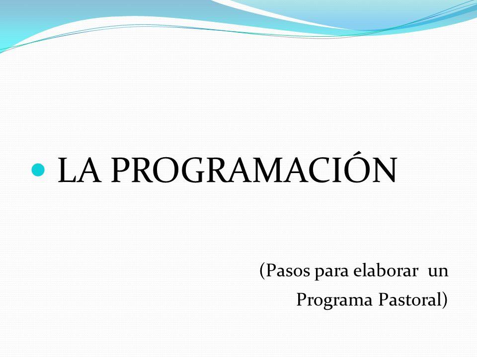 LA PROGRAMACIÓN (Pasos para elaborar un Programa Pastoral)