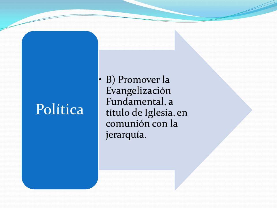 B) Promover la Evangelización Fundamental, a título de Iglesia, en comunión con la jerarquía. Política
