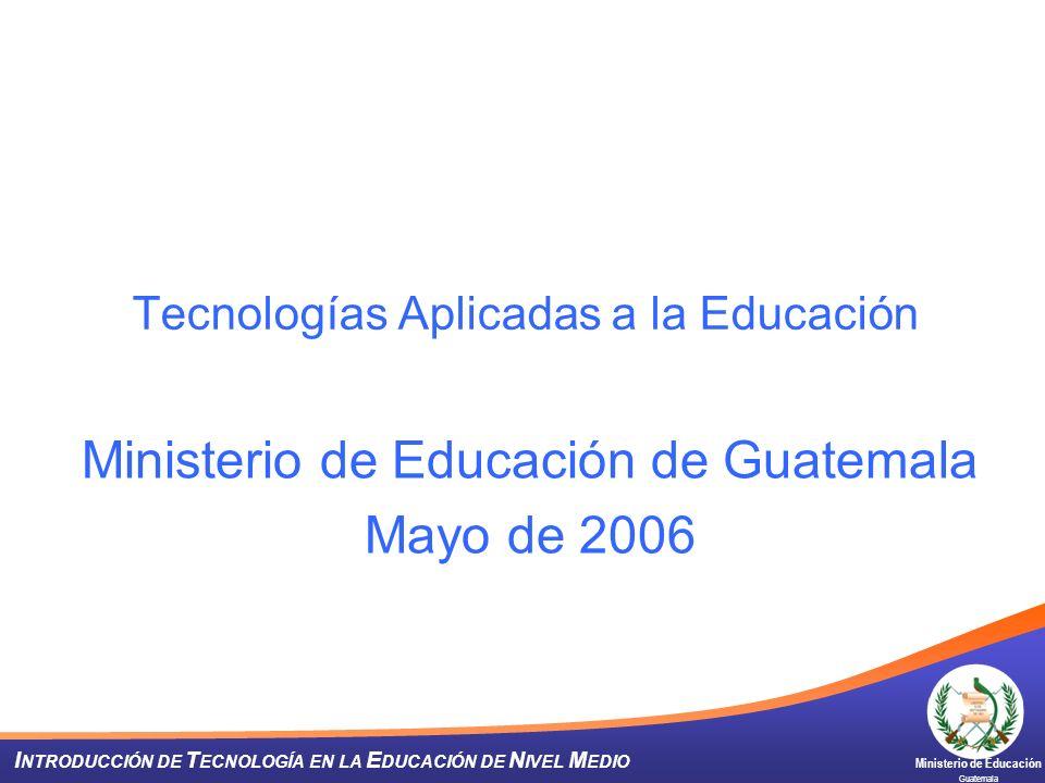 Ministerio de Educación Guatemala I NTRODUCCIÓN DE T ECNOLOGÍA EN LA E DUCACIÓN DE N IVEL M EDIO Tecnologías Aplicadas a la Educación Ministerio de Ed