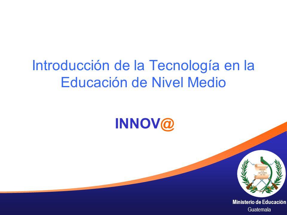 Ministerio de Educación Guatemala Introducción de la Tecnología en la Educación de Nivel Medio INNOV@