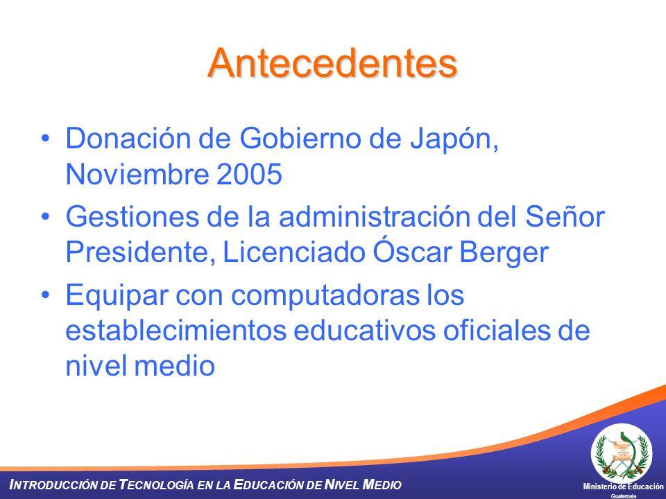 Ministerio de Educación Guatemala I NTRODUCCIÓN DE T ECNOLOGÍA EN LA E DUCACIÓN DE N IVEL M EDIO Antecedentes Donación de Gobierno de Japón, Noviembre