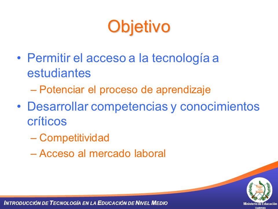 Ministerio de Educación Guatemala I NTRODUCCIÓN DE T ECNOLOGÍA EN LA E DUCACIÓN DE N IVEL M EDIO Objetivo Permitir el acceso a la tecnología a estudia