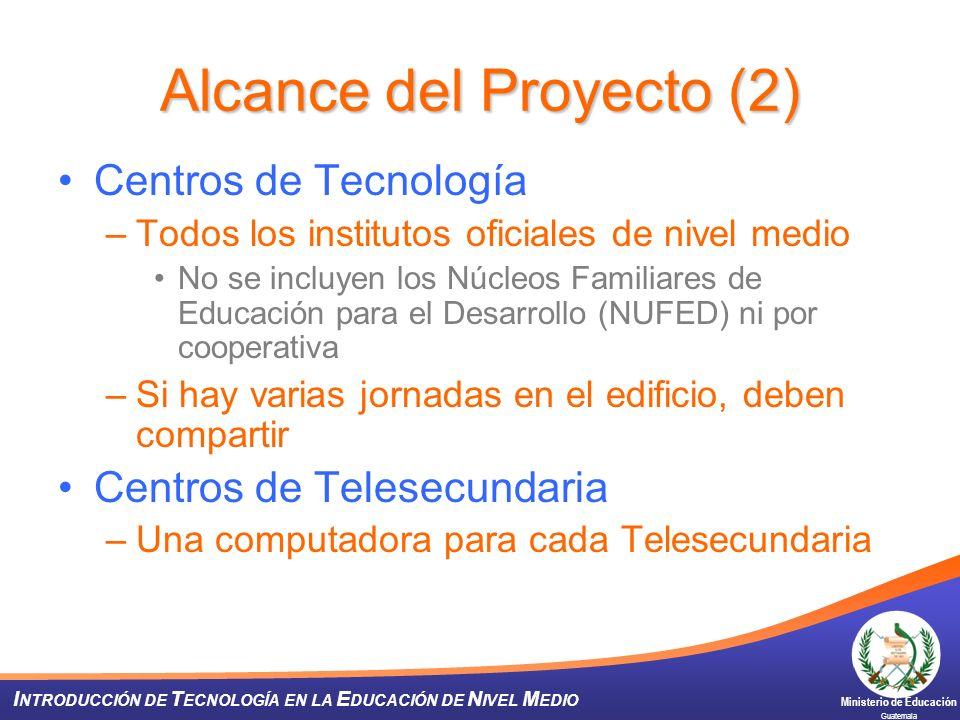 Ministerio de Educación Guatemala I NTRODUCCIÓN DE T ECNOLOGÍA EN LA E DUCACIÓN DE N IVEL M EDIO Alcance del Proyecto (2) Centros de Tecnología –Todos