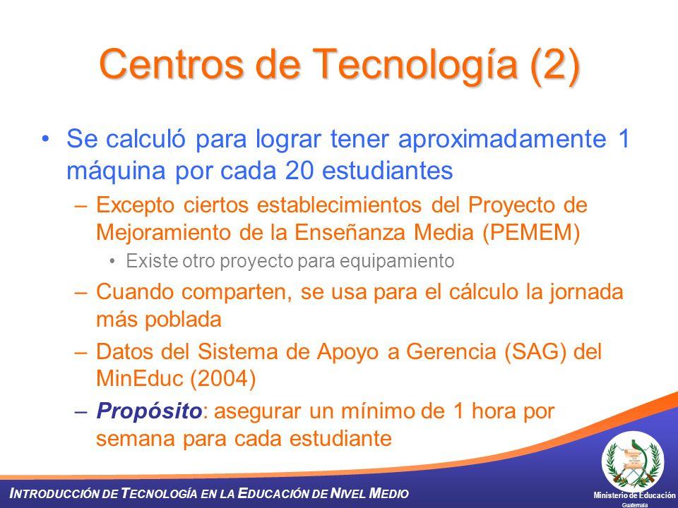 Ministerio de Educación Guatemala I NTRODUCCIÓN DE T ECNOLOGÍA EN LA E DUCACIÓN DE N IVEL M EDIO Centros de Tecnología (2) Se calculó para lograr tene