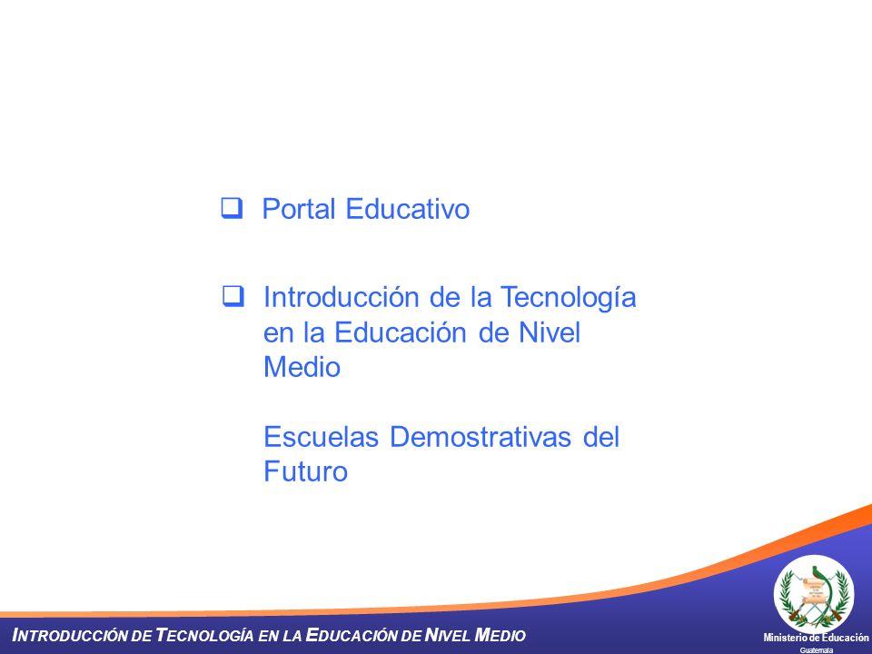 Ministerio de Educación Guatemala I NTRODUCCIÓN DE T ECNOLOGÍA EN LA E DUCACIÓN DE N IVEL M EDIO Portal Educativo Introducción de la Tecnología en la