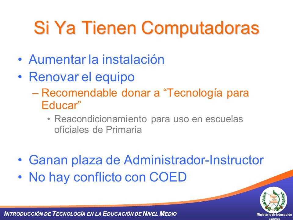 Ministerio de Educación Guatemala I NTRODUCCIÓN DE T ECNOLOGÍA EN LA E DUCACIÓN DE N IVEL M EDIO Si Ya Tienen Computadoras Aumentar la instalación Ren