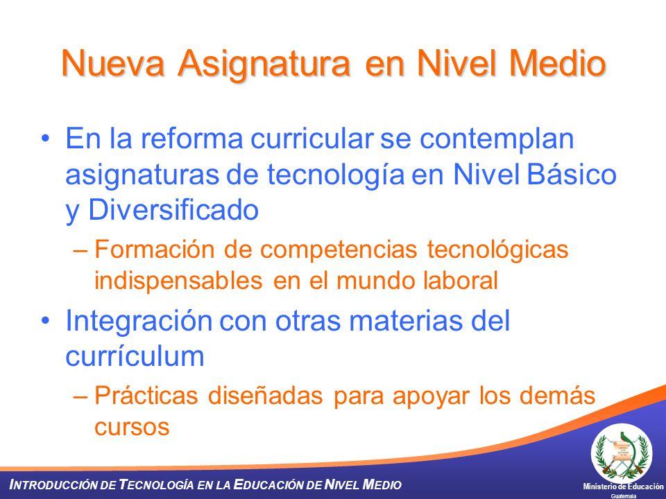 Ministerio de Educación Guatemala I NTRODUCCIÓN DE T ECNOLOGÍA EN LA E DUCACIÓN DE N IVEL M EDIO Nueva Asignatura en Nivel Medio En la reforma curricu