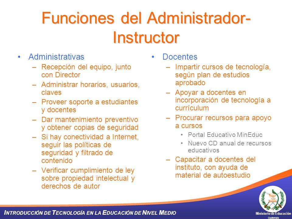 Ministerio de Educación Guatemala I NTRODUCCIÓN DE T ECNOLOGÍA EN LA E DUCACIÓN DE N IVEL M EDIO Funciones del Administrador- Instructor Administrativ