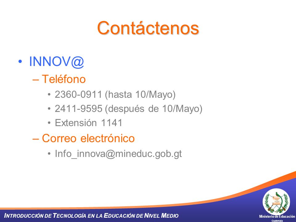 Ministerio de Educación Guatemala I NTRODUCCIÓN DE T ECNOLOGÍA EN LA E DUCACIÓN DE N IVEL M EDIO Contáctenos INNOV@ –Teléfono 2360-0911 (hasta 10/Mayo