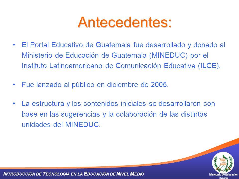Ministerio de Educación Guatemala I NTRODUCCIÓN DE T ECNOLOGÍA EN LA E DUCACIÓN DE N IVEL M EDIO Antecedentes: El Portal Educativo de Guatemala fue de