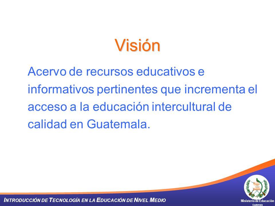 Ministerio de Educación Guatemala I NTRODUCCIÓN DE T ECNOLOGÍA EN LA E DUCACIÓN DE N IVEL M EDIO Visión Acervo de recursos educativos e informativos p