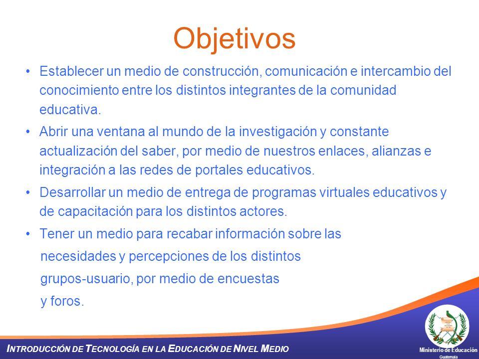 Ministerio de Educación Guatemala I NTRODUCCIÓN DE T ECNOLOGÍA EN LA E DUCACIÓN DE N IVEL M EDIO Establecer un medio de construcción, comunicación e i