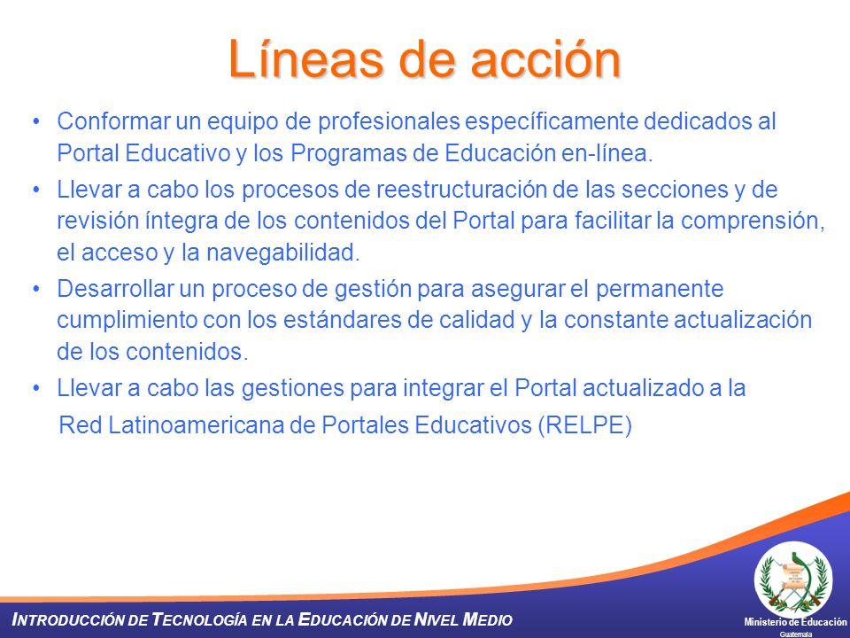 Ministerio de Educación Guatemala I NTRODUCCIÓN DE T ECNOLOGÍA EN LA E DUCACIÓN DE N IVEL M EDIO Líneas de acción Conformar un equipo de profesionales