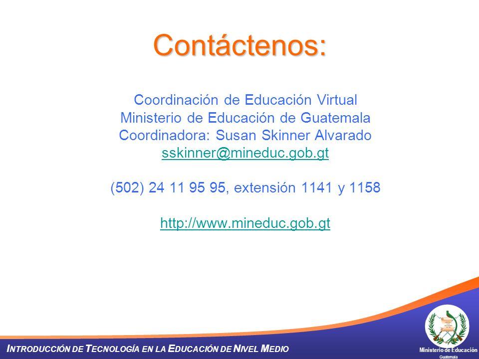 Ministerio de Educación Guatemala I NTRODUCCIÓN DE T ECNOLOGÍA EN LA E DUCACIÓN DE N IVEL M EDIO Contáctenos: Coordinación de Educación Virtual Minist