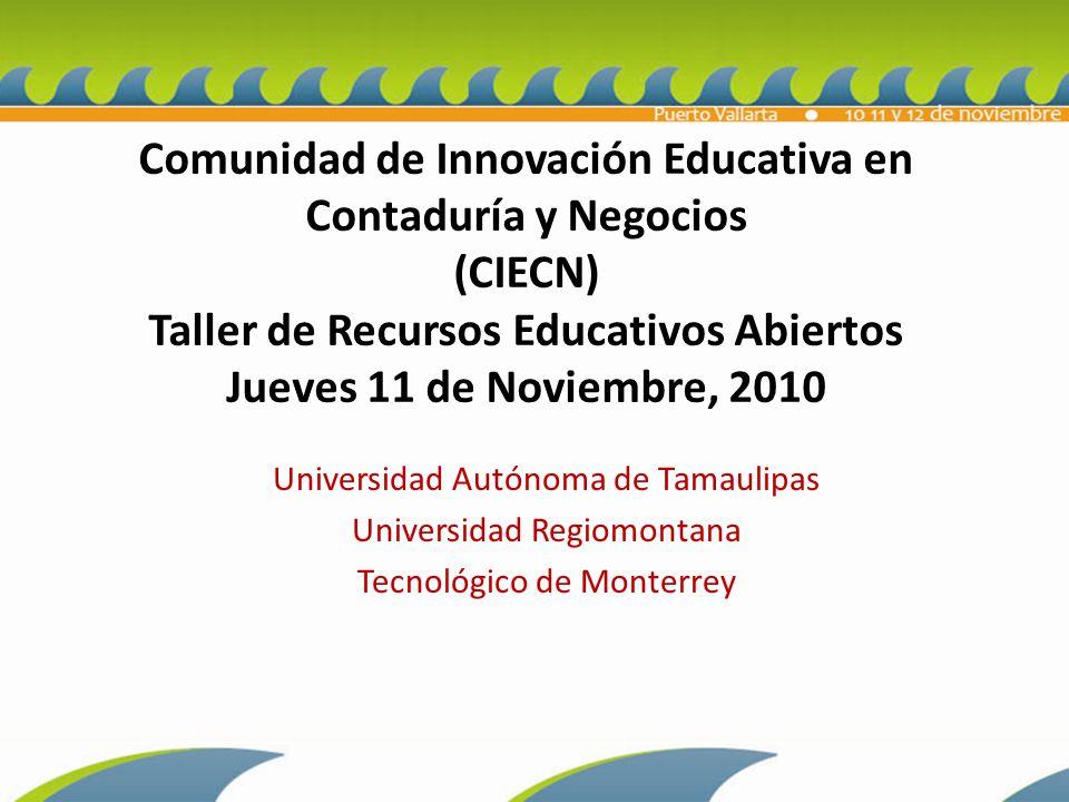 Universidad Autónoma de Tamaulipas Universidad Regiomontana Tecnológico de Monterrey Comunidad de Innovación Educativa en Contaduría y Negocios (CIECN) Taller de Recursos Educativos Abiertos Jueves 11 de Noviembre, 2010