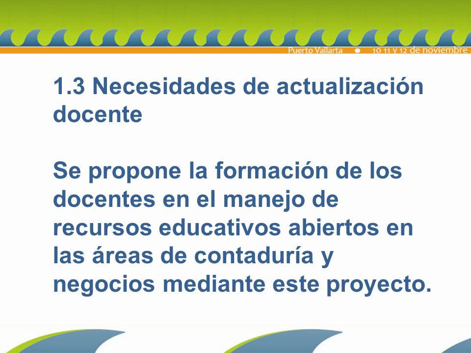 1.3 Necesidades de actualización docente Se propone la formación de los docentes en el manejo de recursos educativos abiertos en las áreas de contaduría y negocios mediante este proyecto.