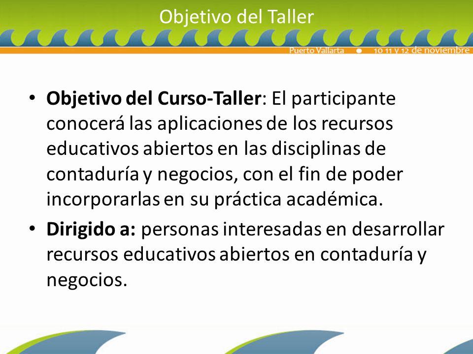 Objetivo del Taller Objetivo del Curso-Taller: El participante conocerá las aplicaciones de los recursos educativos abiertos en las disciplinas de contaduría y negocios, con el fin de poder incorporarlas en su práctica académica.