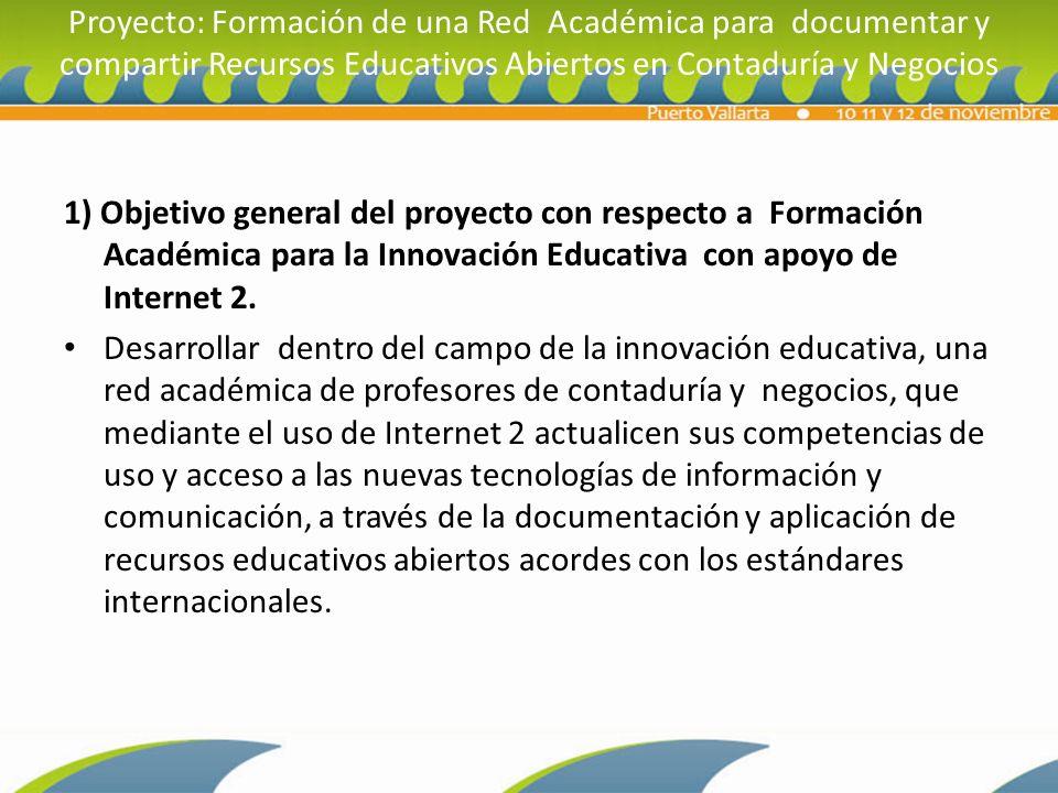 Proyecto: Formación de una Red Académica para documentar y compartir Recursos Educativos Abiertos en Contaduría y Negocios 1) Objetivo general del proyecto con respecto a Formación Académica para la Innovación Educativa con apoyo de Internet 2.