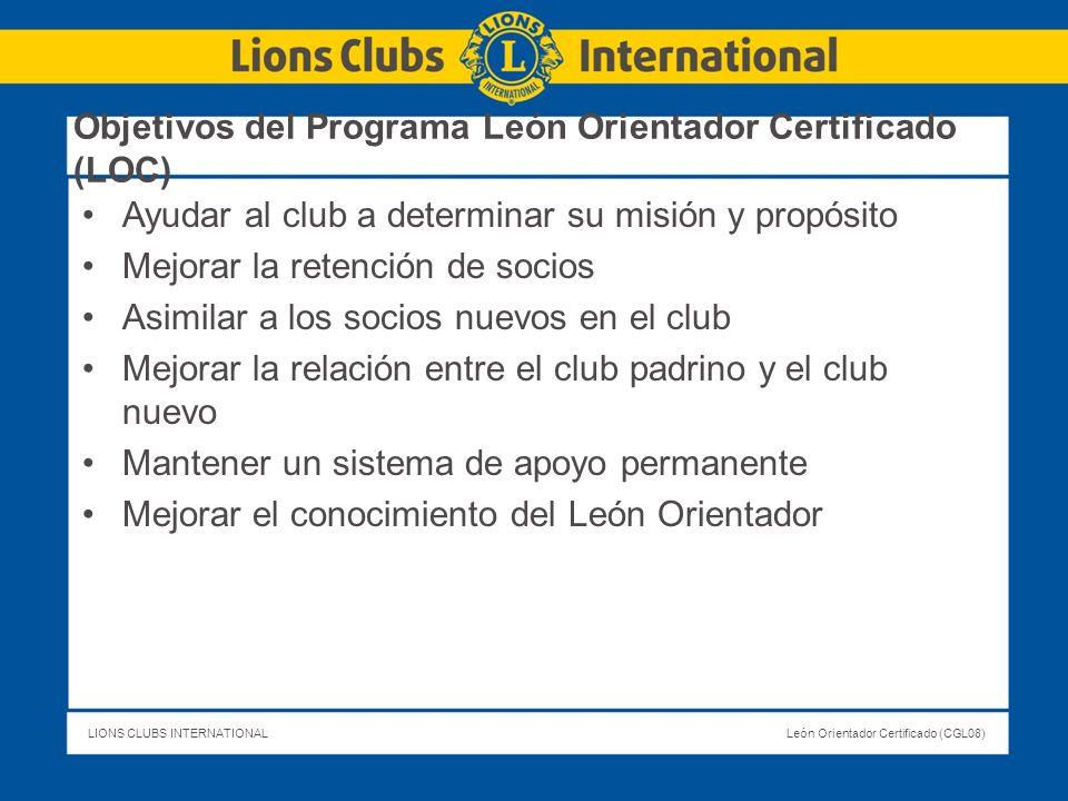 LIONS CLUBS INTERNATIONALLeón Orientador Certificado (CGL08) Objetivos del Programa León Orientador Certificado (LOC) Ayudar al club a determinar su m