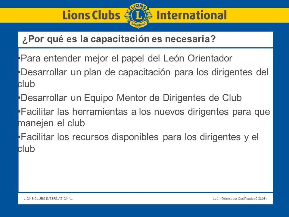 LIONS CLUBS INTERNATIONALLeón Orientador Certificado (CGL08) ¿Por qué es la capacitación es necesaria? Para entender mejor el papel del León Orientado