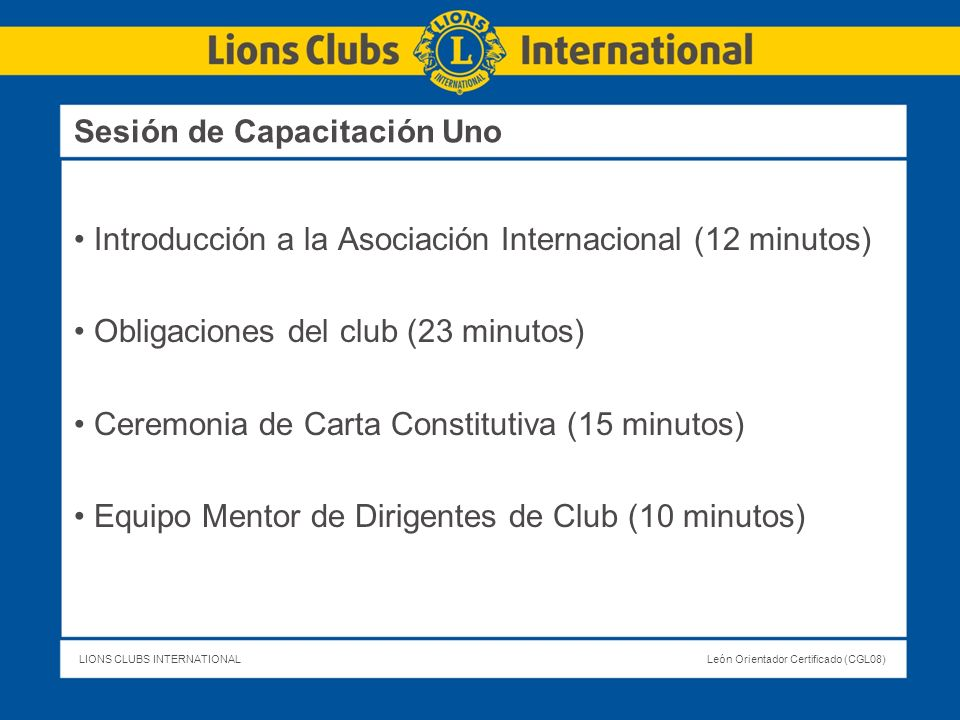 LIONS CLUBS INTERNATIONALLeón Orientador Certificado (CGL08) Sesión de Capacitación Uno Introducción a la Asociación Internacional (12 minutos) Obliga