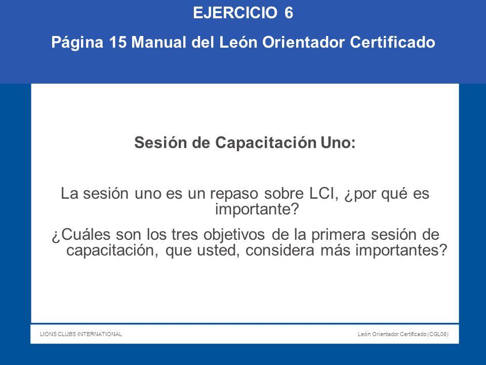 LIONS CLUBS INTERNATIONALLeón Orientador Certificado (CGL08) EJERCICIO 6 Página 15 Manual del León Orientador Certificado Sesión de Capacitación Uno: