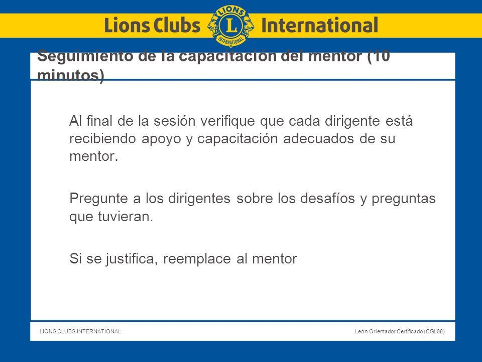 LIONS CLUBS INTERNATIONALLeón Orientador Certificado (CGL08) Seguimiento de la capacitación del mentor (10 minutos) Al final de la sesión verifique qu