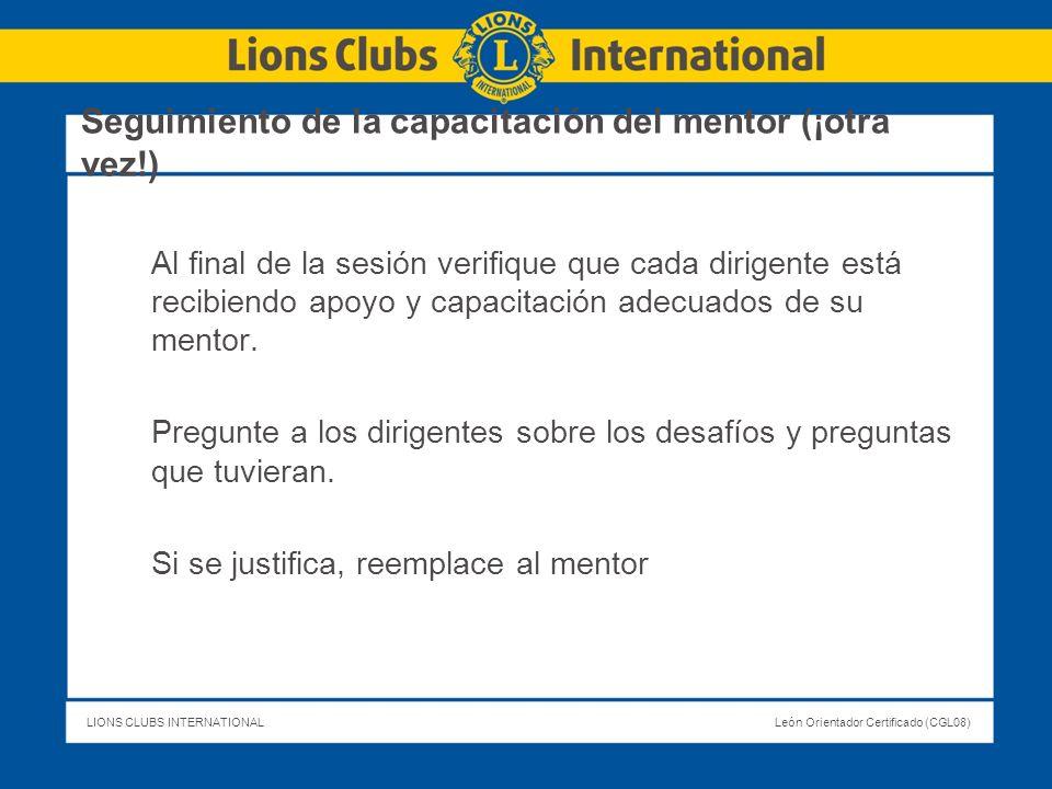 LIONS CLUBS INTERNATIONALLeón Orientador Certificado (CGL08) Seguimiento de la capacitación del mentor (¡otra vez!) Al final de la sesión verifique qu