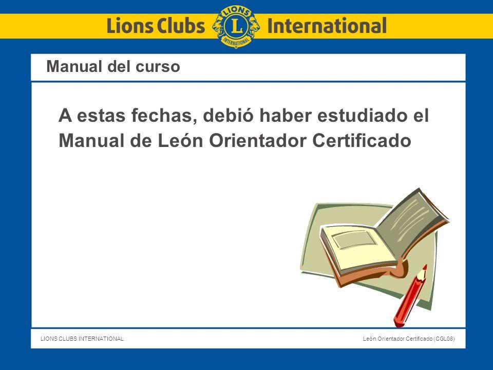 LIONS CLUBS INTERNATIONALLeón Orientador Certificado (CGL08) Manual del curso A estas fechas, debió haber estudiado el Manual de León Orientador Certi