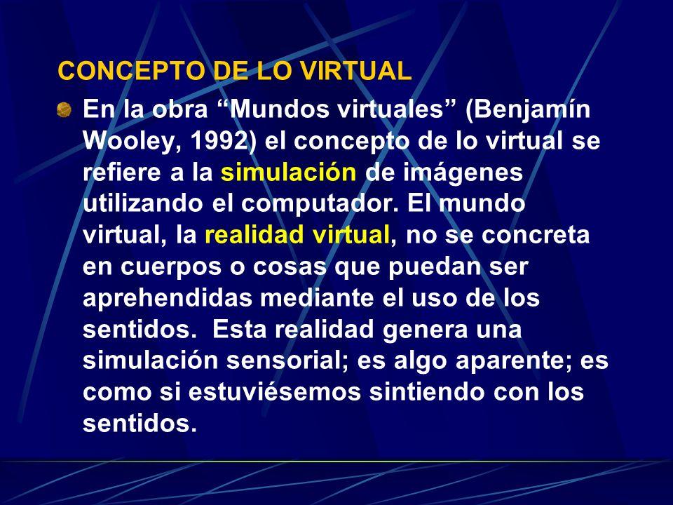 CONCEPTO DE LO VIRTUAL En la obra Mundos virtuales (Benjamín Wooley, 1992) el concepto de lo virtual se refiere a la simulación de imágenes utilizando el computador.