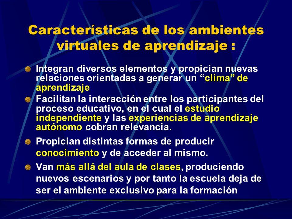 Características de los ambientes virtuales de aprendizaje : Integran diversos elementos y propician nuevas relaciones orientadas a generar un clima de aprendizaje Facilitan la interacción entre los participantes del proceso educativo, en el cual el estudio independiente y las experiencias de aprendizaje autónomo cobran relevancia.