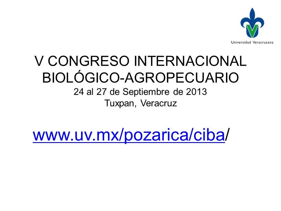 V CONGRESO INTERNACIONAL BIOLÓGICO-AGROPECUARIO 24 al 27 de Septiembre de 2013 Tuxpan, Veracruz www.uv.mx/pozarica/cibawww.uv.mx/pozarica/ciba/