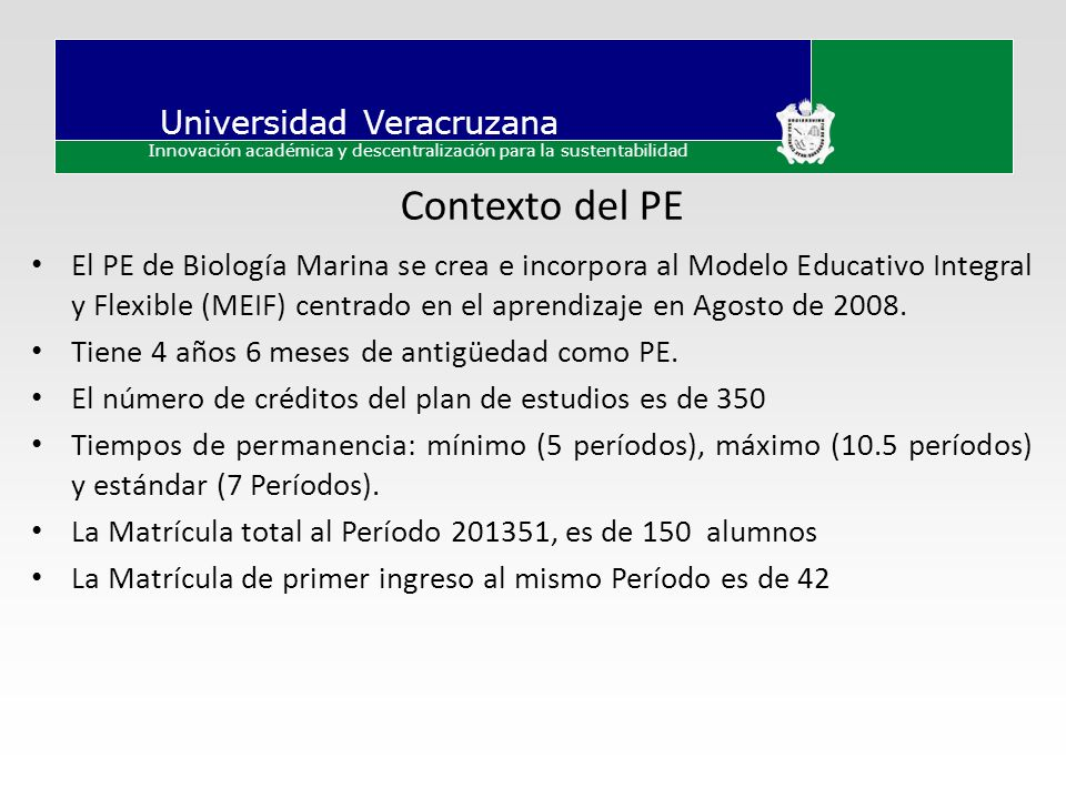 Universidad Veracruzana Innovación académica y descentralización para la sustentabilidad Contexto del PE El PE de Biología Marina se crea e incorpora