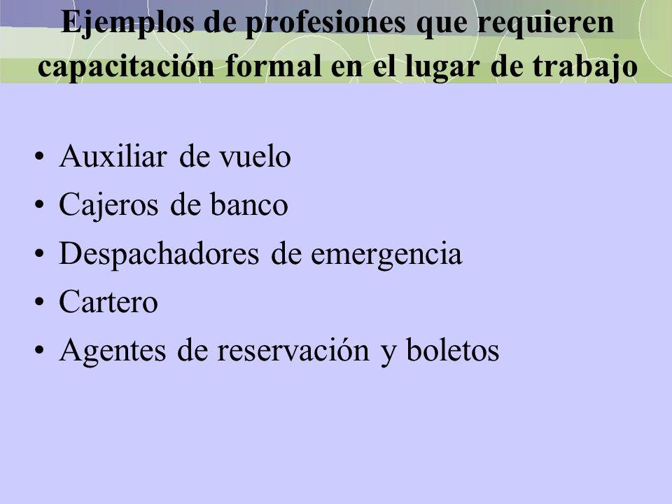 Ejemplos de profesiones que requieren capacitación formal en el lugar de trabajo Auxiliar de vuelo Cajeros de banco Despachadores de emergencia Carter