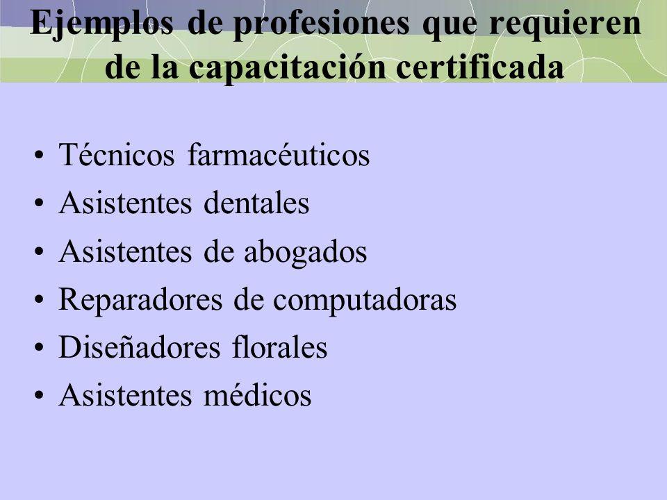 Ejemplos de profesiones que requieren de la capacitación certificada Técnicos farmacéuticos Asistentes dentales Asistentes de abogados Reparadores de