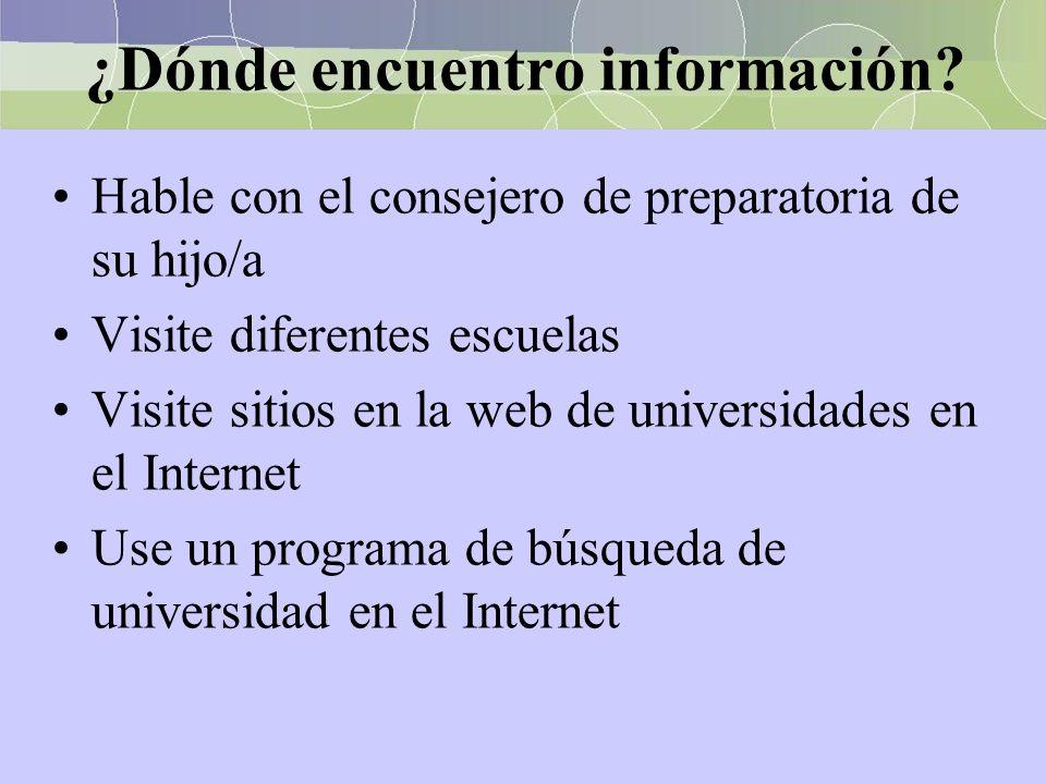 ¿Dónde encuentro información? Hable con el consejero de preparatoria de su hijo/a Visite diferentes escuelas Visite sitios en la web de universidades