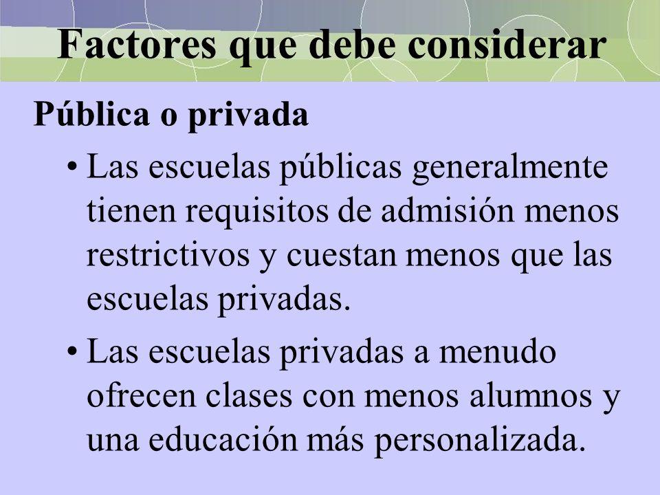Factores que debe considerar Pública o privada Las escuelas públicas generalmente tienen requisitos de admisión menos restrictivos y cuestan menos que