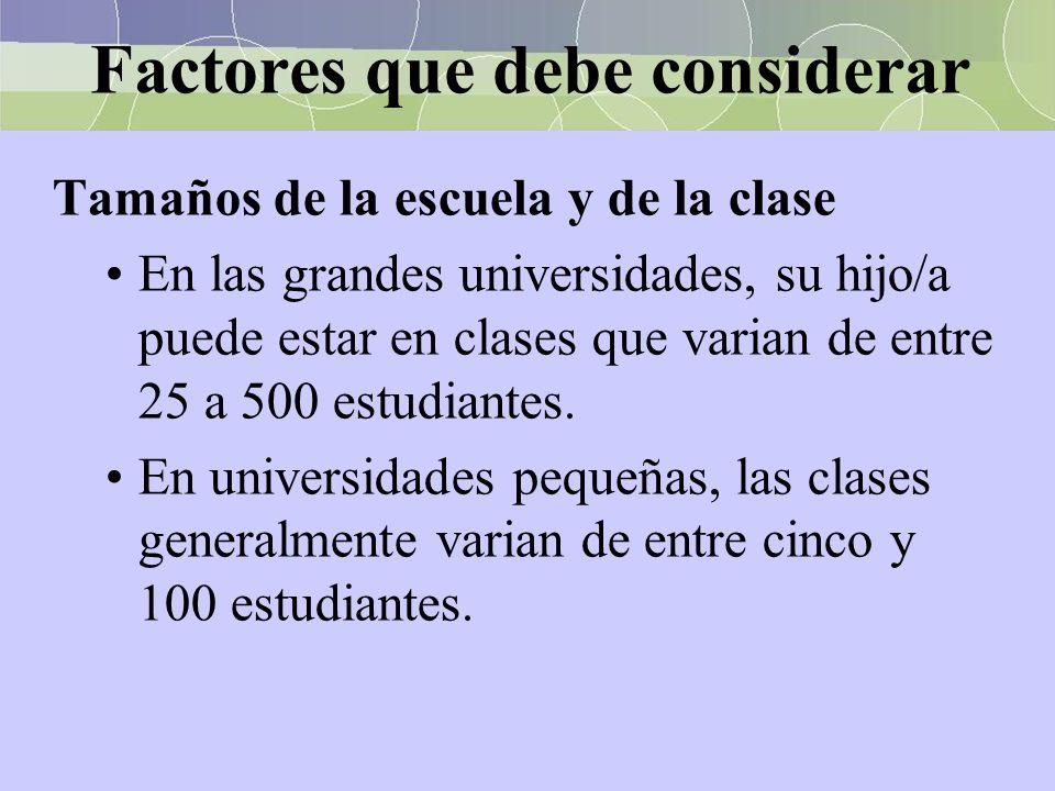 Factores que debe considerar Tamaños de la escuela y de la clase En las grandes universidades, su hijo/a puede estar en clases que varian de entre 25