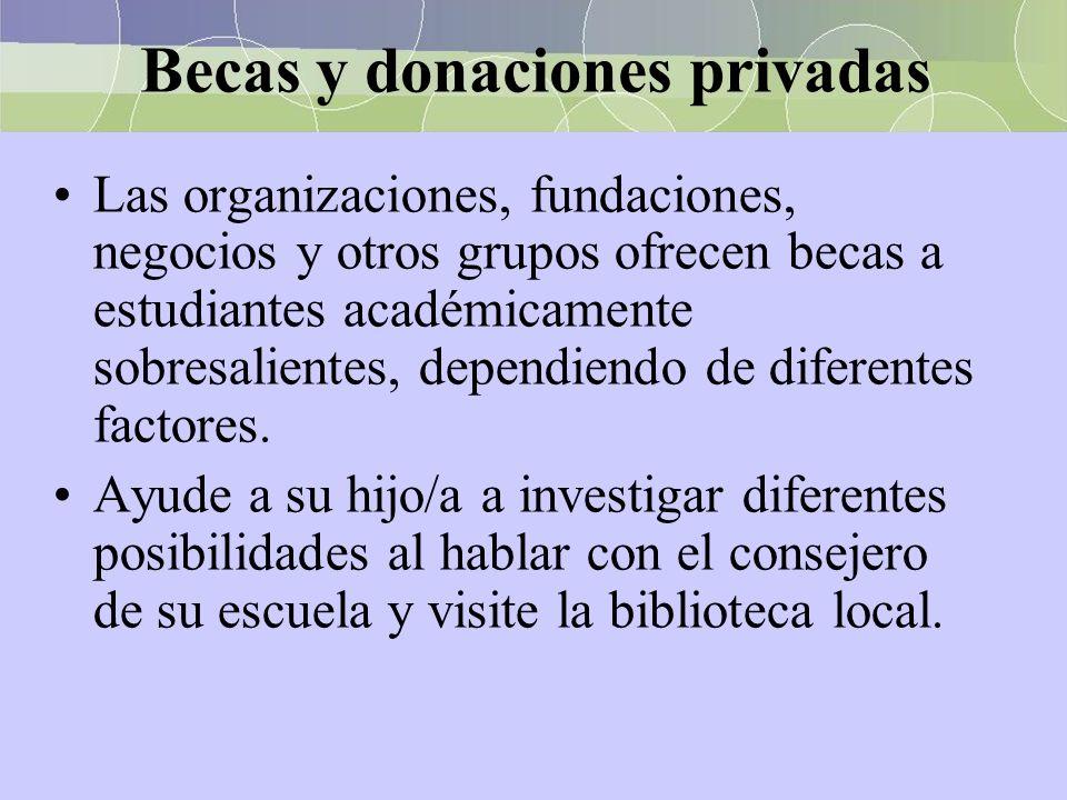 Becas y donaciones privadas Las organizaciones, fundaciones, negocios y otros grupos ofrecen becas a estudiantes académicamente sobresalientes, depend
